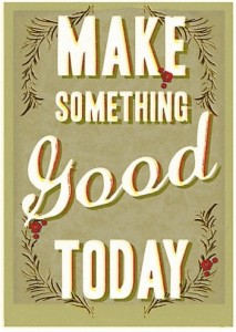 "Green print that reads ""Make something good today."""